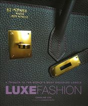 Luxe Fashion: A Tribute to the Worlds Most Enduring Labels - Cox, Caroline