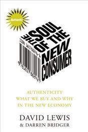 Soul of the New Consumer: Authenticity - What We Buy and Why in the New Economy - Lewis, David