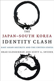 Japan--South Korea Identity Clash : East Asian Security and the United States  - Glosserman, Brad