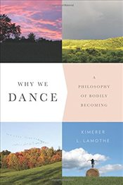 Why We Dance : A Philosophy of Bodily Becoming - Lamothe, Kimerer L.