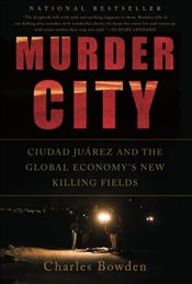 Murder City: Ciudad Juarez and the Global Economys New Killing Fields - Bowden, Charles