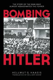 Bombing Hitler: The Story of the Man Who Almost Assassinated the Fuhrer - Haasis, Hellmut G.