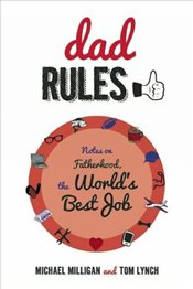 Dad Rules: Notes on Fatherhood, the Worlds Best Job - Milligan, Michael