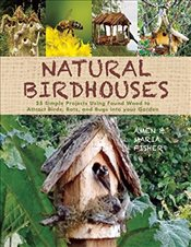 Natural Birdhouses: 25 Simple Projects Using Found Wood to Attract Birds, Bats, and Bugs into Your G - Fisher, Amen