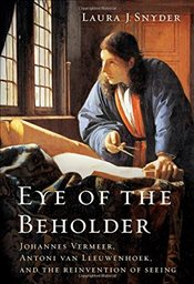 Eye of the Beholder : Johannes Vermeer, Antoni van Leeuwenhoek, and the Reinvention of Seeing - Snyder, Laura J.