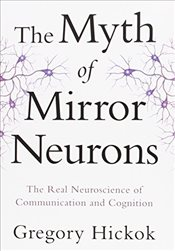 Myth of Mirror Neurons : The Real Neuroscience of Communication and Cognition - Hickok, Gregory