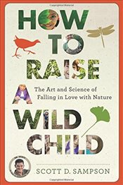 How to Raise a Wild Child : The Art and Science of Falling in Love with Nature - Sampson, Scott D.