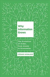 Why Information Grows : The Evolution of Order, from Atoms to Economies - Hidalgo, Cesar