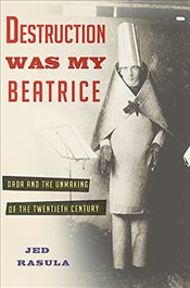 Destruction Was My Beatrice : Dada and the Unmaking of the Twentieth Century - Rasula, Jed