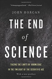 End of Science : Facing the Limits of Knowledge in the Twilight of the Scientific Age - Horgan, John