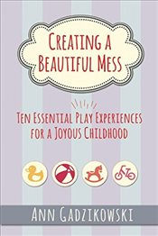 Creating a Beautiful Mess : Ten Essential Play Experiences for a Joyous Childhood - Gadzikowski, Ann