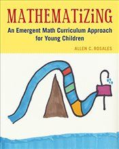 Mathematizing : An Emergent Math Curriculum Approach for Young Children - Rosales, Allen C.