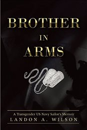 Brother in Arms: A Transgender US Navy Sailors Memoir - Wilson, Landon A.