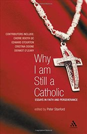 Why I Am Still a Catholic : Essays in Faith and Perseverance - Stanford, Peter