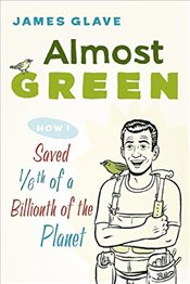 Almost Green: How I Saved 1/6th of a Billionth of the Planet - Glave, James