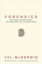 Forensics : What Bugs, Burns, Prints, DNA and More Tell Us about Crime - McDermid, Val
