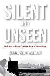 Silent and Unseen: On Patrol in Three Cold War Attack Submarines - McLaren, Alfred Scott