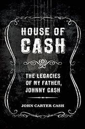 House of Cash : The Legacies of My Father, Johnny Cash - Cash, John Carter