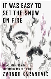 It Was Easy to Set the Snow on Fire : The Selected Poems of Zvonko Karanovic - Karanovic, Zvonko