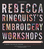 Rebecca Ringquistys Embroidery Workshops : A Bend-the-Rules Primer - Ringquist, Rebecca