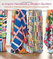 Improv Handbook for Modern Quilters : A Guide to Creating, Quilting, and Living Spontaneously - Wood, Sherri