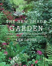 New Shade Garden : Creating a Lush Oasis in the Age of Climate Change - Druse, Ken