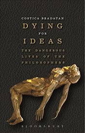 Dying for Ideas : The Dangerous Lives of the Philosophers - Bradatan, Costica