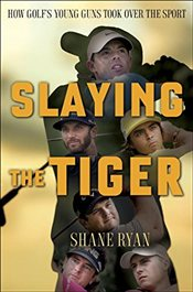 Slaying the Tiger: A Year Inside the Ropes on the New PGA Tour - Ryan, Shane