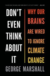 Dont Even Think about It : Why Our Brains Are Wired to Ignore Climate Change - Marshall, George
