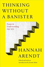 Thinking Without Banisters: Essays in Understanding, 1954-1975 - Arendt, Hannah