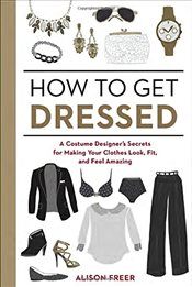 How to Get Dressed: A Costume Designers Secrets for Making Your Clothes Look, Fit, and Feel Amazing - Freer, Alison