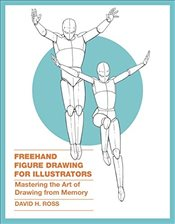 FreeHand Figure Drawing for Illustrators: Mastering the Art of Drawing from Memory - Ross, David H.