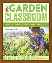 Garden Classroom: Hands-On Activities in Math, Science, Literacy, and Art - James, Cathy