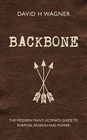 Backbone: The Modern Mans Ultimate Guide to Purpose, Passion and Power - Wagner, David H