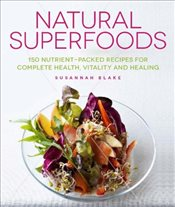 Natural Superfoods: 150 Nutrient-Packed Recipes for Complete Health, Vitality and Healing - Blake, Susannah