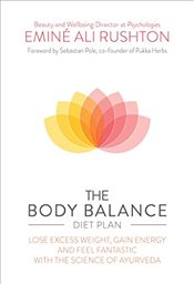 Body Balance Diet Plan: Lose Weight, Gain Energy and Feel Fantastic with the Science of Ayurveda - Rushton, Emine Ali
