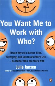 You Want Me to Work with Who?: Eleven Keys to a Stress-Free, Satisfying, and Successful Work Life .  - Jansen, Julie