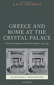 Greece and Rome at the Crystal Palace : Classical Sculpture and Modern Britain, 1854-1936  - Nichols, Kate