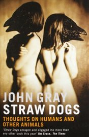 Straw Dogs : Thoughts on Humans and Other Animals - Gray, John