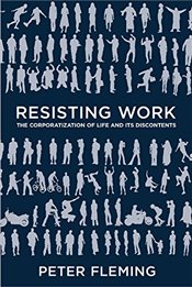 Resisting Work : The Corporatization of Life and Its Discontents - Fleming, Peter