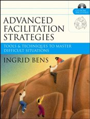 Advanced Facilitation Strategies : Tools & Techniques to Master Difficult Situations - Bens, Ingrid