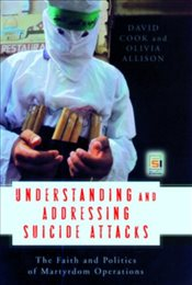 Understanding and Addressing Suicide Attacks: The Faith and Politics of Martyrdom Operations - Cook, David
