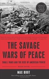 Savage Wars of Peace : Small Wars and the Rise of American Power - Boot, Max