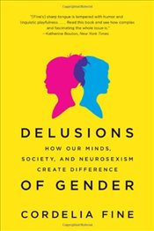 Delusions of Gender : How Our Minds, Society and Neurosexism Create Difference - Fine, Cordelia