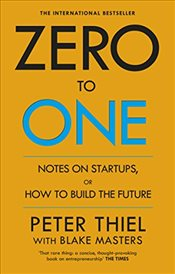 Zero to One : Notes on Start Ups, or How to Build the Future - Thiel, Peter