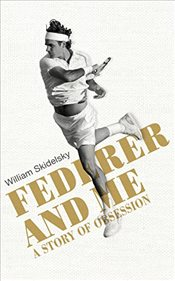 Federer and Me : A Story of Obsession - Skidelsky, William