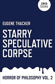 Starry Speculative Corpse : Horror of Philosophy Vol II - Thacker, Eugene