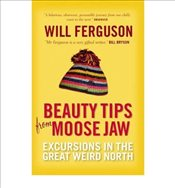 Beauty Tips from Moose Jaw Excursions in the Great Weird North by Ferguson, Will ( Author ) ON Apr-2 - Ferguson, Will