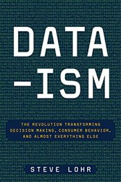 Data-Ism: The Revolution Transforming Decision Making, Consumer Behavior, and Almost Everything Else - Lohr, Steve