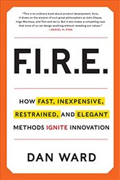 FIRE: How Fast, Inexpensive, Restrained, and Elegant Methods Ignite Innovation - Ward, Dan